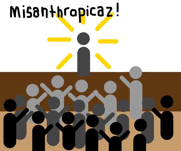 everyone worshipping Misanthropicaz