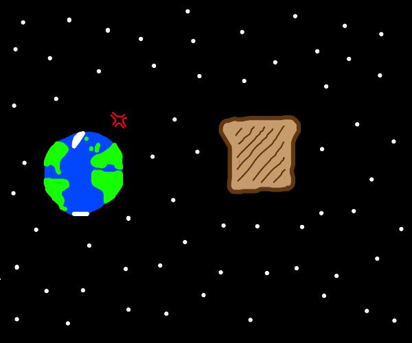 planet earth hates toast