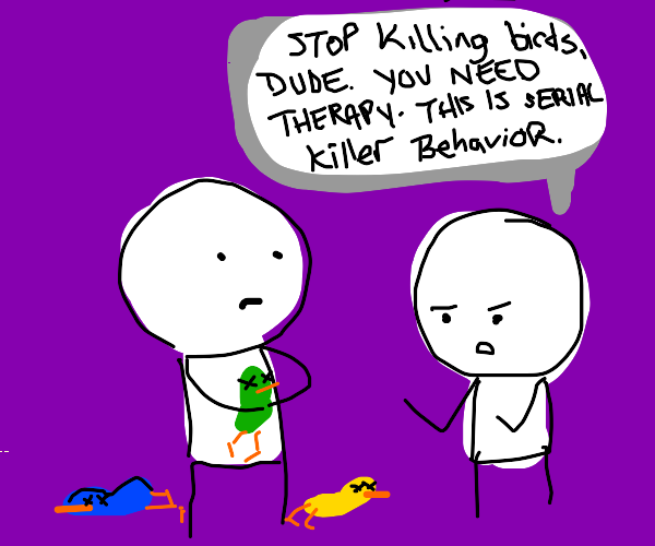 Stop killing the birbs, get some help