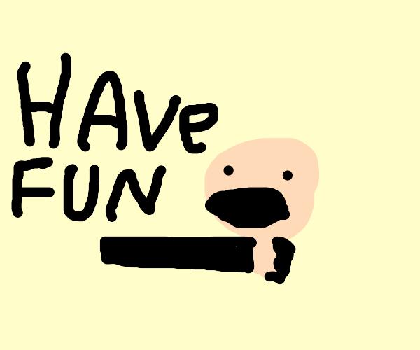 Have fun strangling someone !