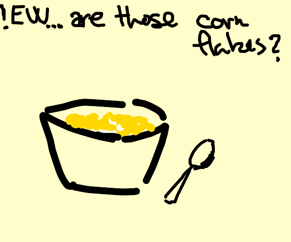 I'm never eating corn flakes again