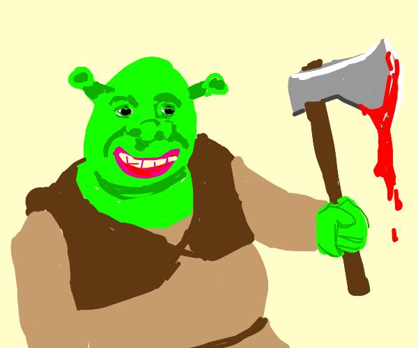 Shrek is an axe murderer
