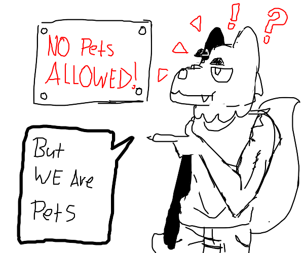 """""""No pets allowed"""" """"We ARE pets!"""""""