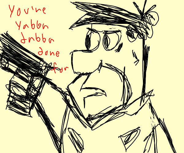 You're yabba dabba done for