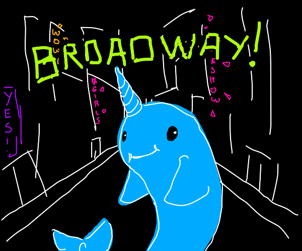 Oh darling, my narwhal- you're going BROADWAY