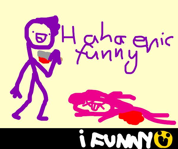 haha I just killed a man very epic funny