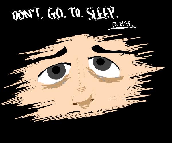 DON'T. GO. TO. SLEEP!