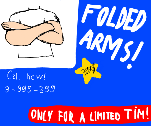 Folded arms! Only available for a limited tim