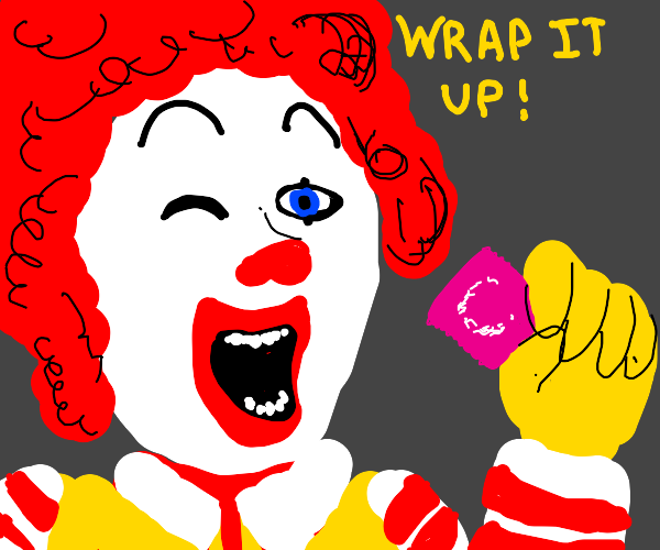 Ronald Mcdonald shouts at you to WRAP IT UP!!