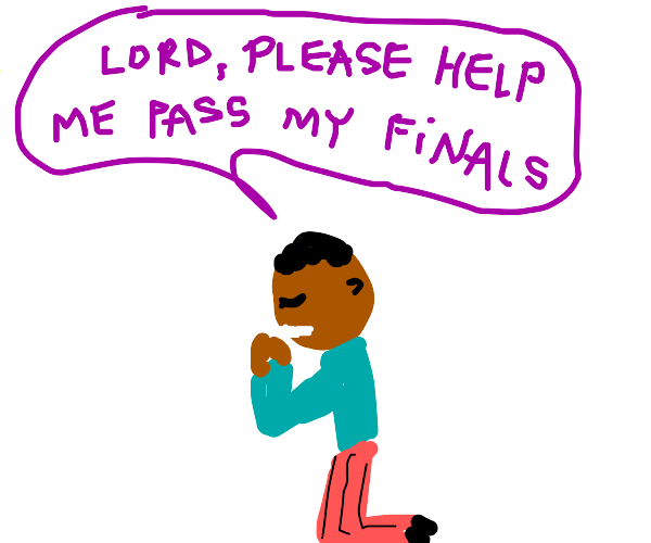 pray to god that you pass your finals