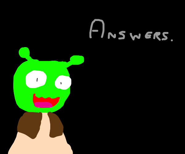 Shrek whispers behind you demanding fo answer