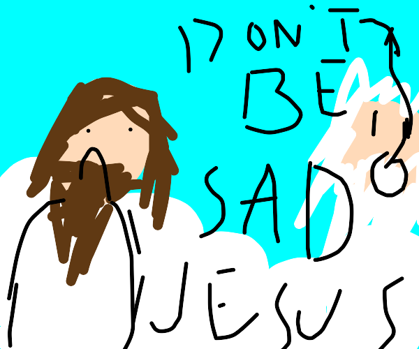 Trying to cher up jesus