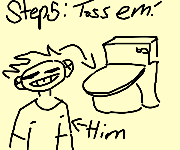 Step 5: Toss him in the toilet (P.I.O)