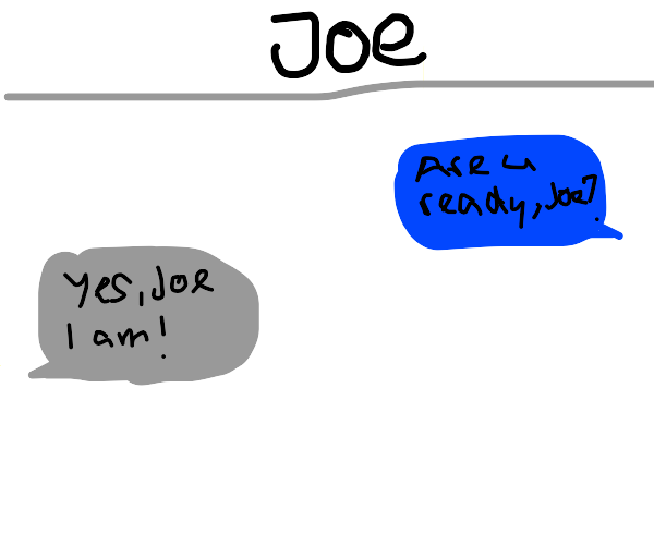 Joe asking another Joe if he is ready