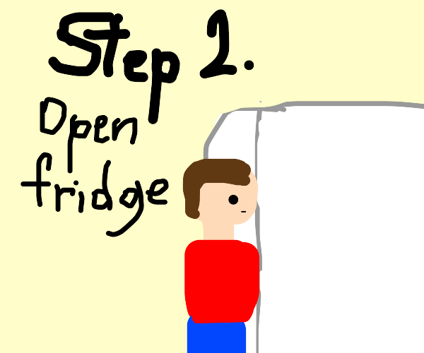 Step 1: go to the fridge
