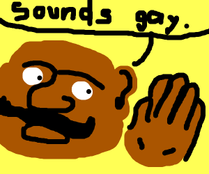 Fat mustached man claims that sound is gay.