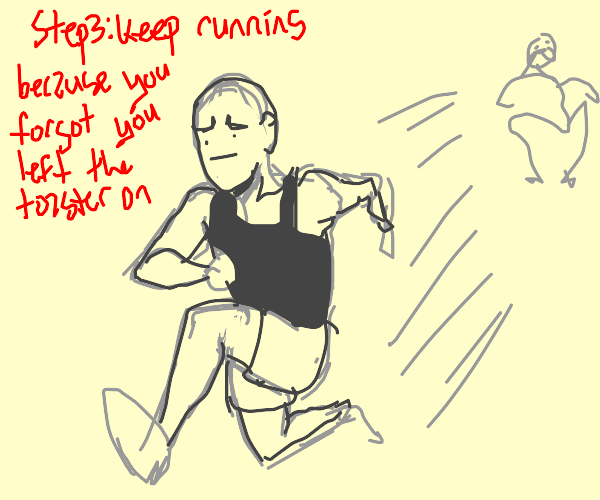 Step 2: Run away because you were also scared