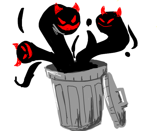 Your demons are escaping from the trash