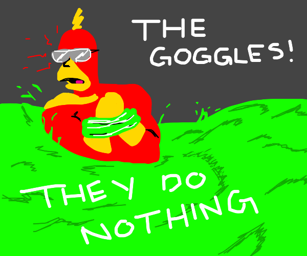 THE GOGGLES, THEY DO NOTHING