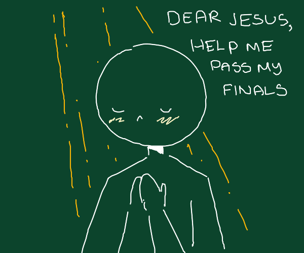 Praying to be saved from Finals