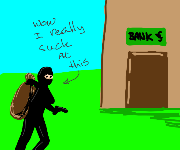 robber knows they suck at robbing banks