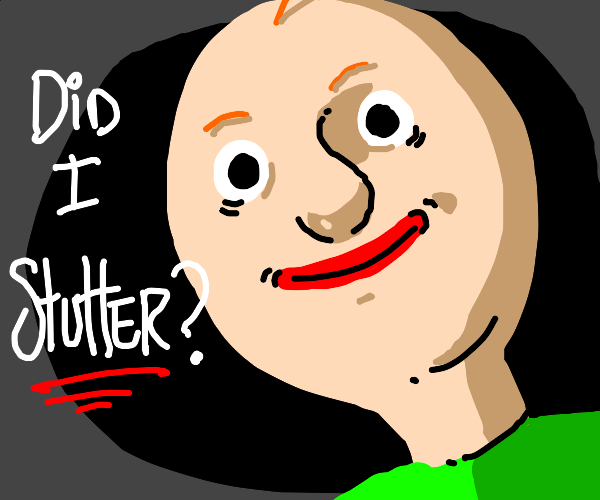 Baldi: DID I STUTTER?