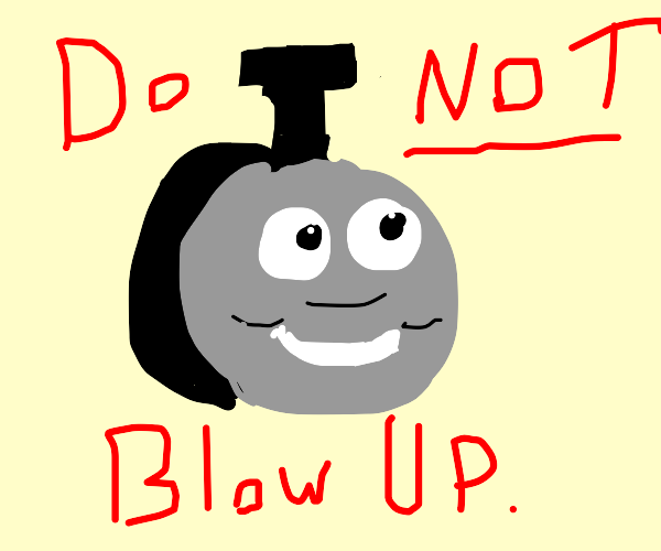 DONT BLOW UP THOMAS THE TANK ENGINE NOOOOOOOO