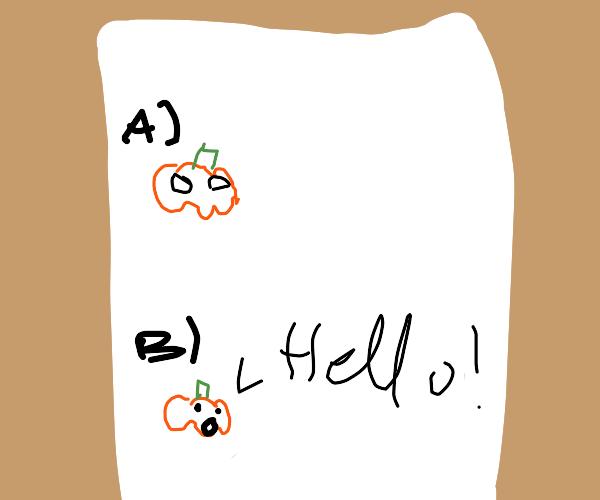 pumpkin dude B) saying hello! :0