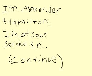pardon me are you Aaron Burr sir? Finish song - Drawception