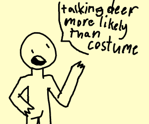 He says talking deer more likely than costume
