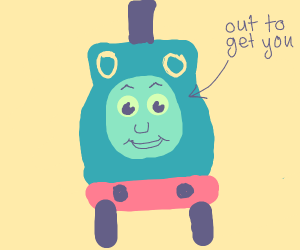Thomas the tank engine is out to get you