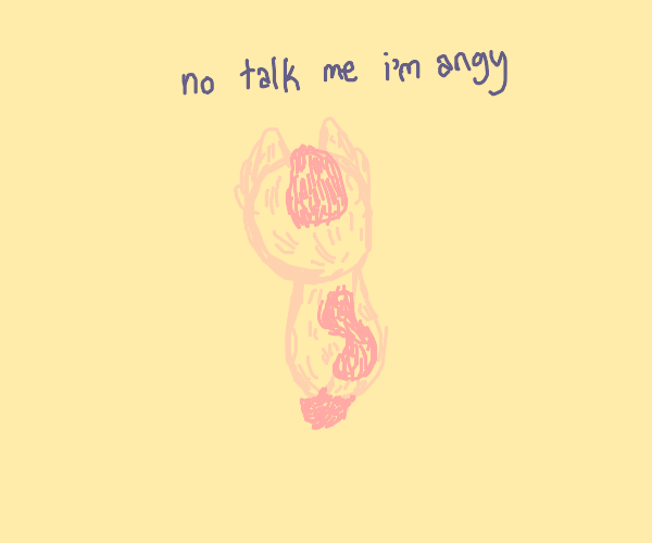 Don't talk me. I'm angy.