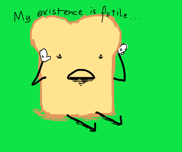Bread slice now self-aware; alone; anguished.