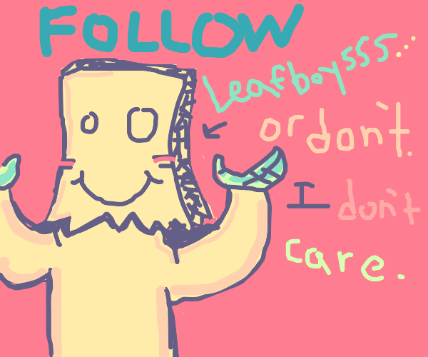 Follow leafboy555 or don't I don't care.