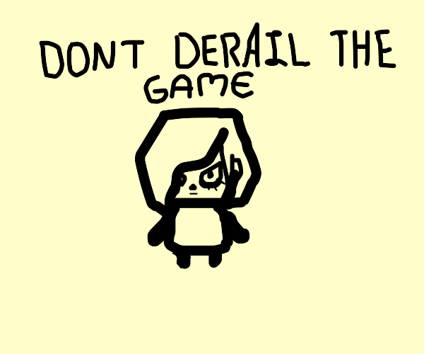 Please, don't derail the game!