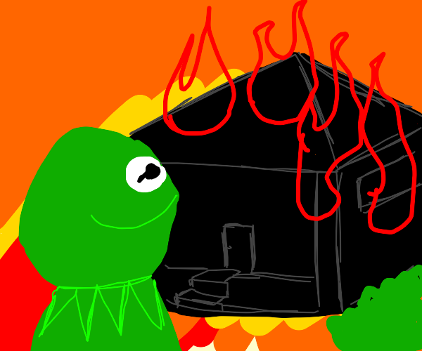 Kermit is now setting fire to houses