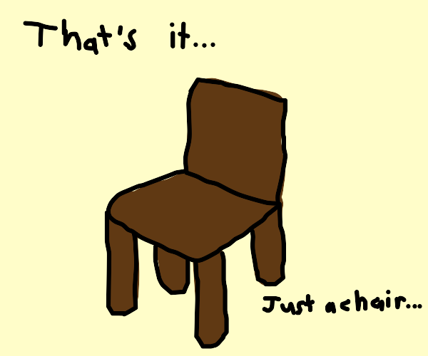 it's a chair. just a chair.