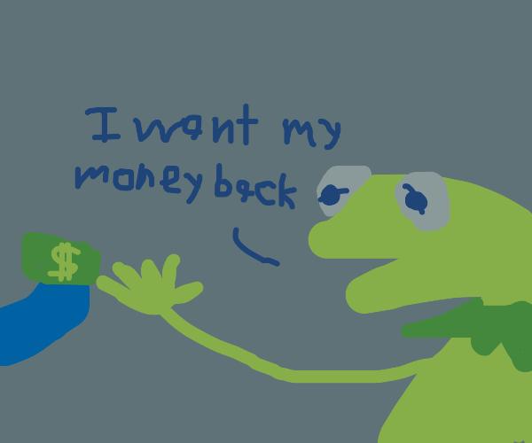 Kermit wants his money back