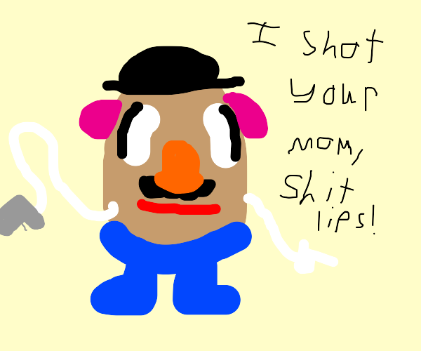 Mr Potato Head just shot your mum
