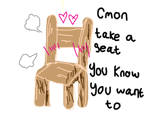 Perverted chair wants you to sit on it