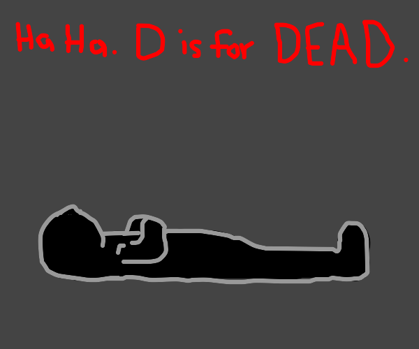 D is for DEAD. You're dead. lol