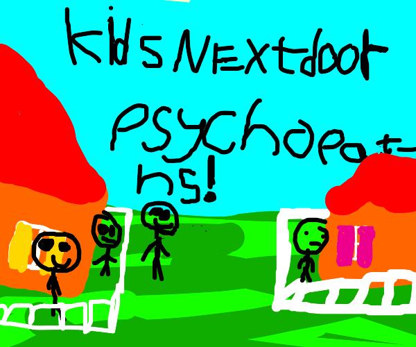 Kids next door: Psychopaths.