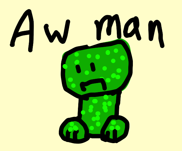Creeper? Aww man-