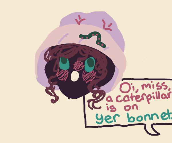Oi, miss, a caterpillar's on yer bonnet...