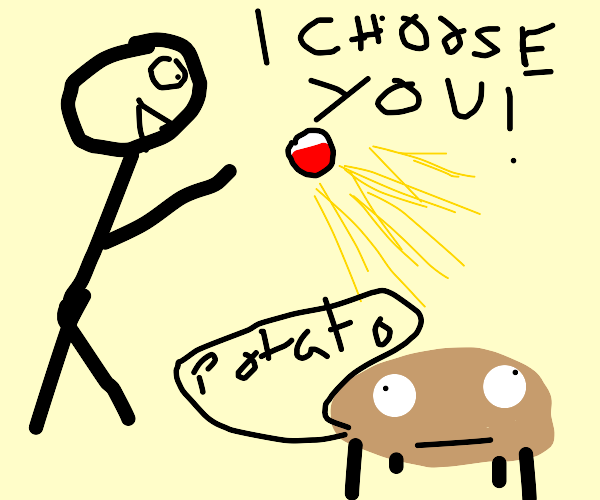 I CHOOSE YOU!!!.......potato??