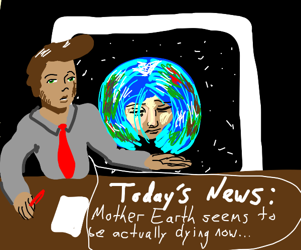 News guy told us earth was really dying.