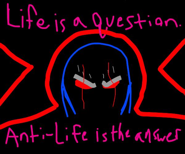 life is a question, anti-life is the answer