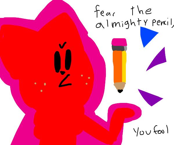Fear the almighty pencil, fool.