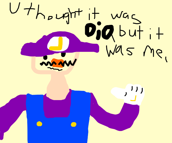 You expected Dio ? But it was me WALUIGI