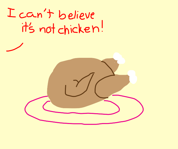 how dare you assume this is a chicken?!